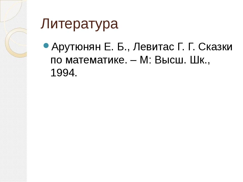 Литература Арутюнян Е. Б., Левитас Г. Г. Сказки по математике. – М: Высш. Шк....