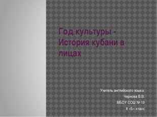 Год культуры - История кубани в лицах Учитель английского языка Чернова В.В.