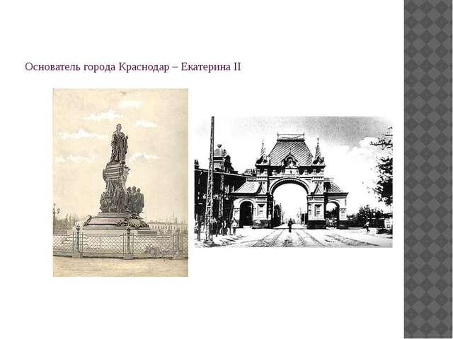 Основатель города Краснодар – Екатерина II
