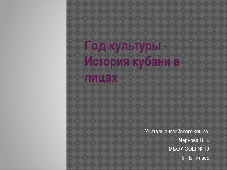 Год культуры - История кубани в лицах Учитель английского языка Чернова В.В....
