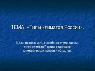 ТЕМА: «Типы климатов России». Цели: познакомить с особенностями разных типов