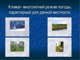 Климат- многолетний режим погоды, характерный для данной местности.