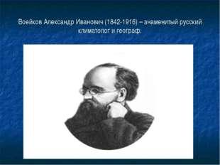 Воейков Александр Иванович (1842-1916) – знаменитый русский климатолог и геог