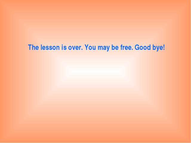 The lesson is over. You may be free. Good bye!