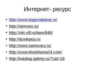 Интернет- ресурс http://www.bogorodskoe.ru/ http://iamruss.ru/ http://viki.rd