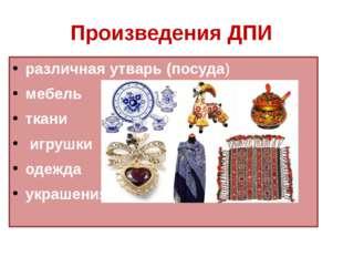 Произведения ДПИ различная утварь (посуда) мебель ткани игрушки одежда украше