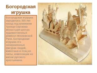 Богородская игрушка Богородская игрушка зародилась 350 лет назад под влиянием