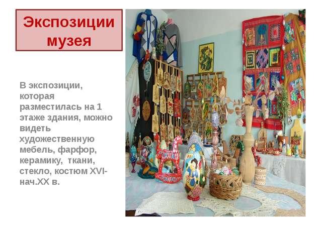 Экспозиции музея В экспозиции, которая разместилась на 1 этаже здания, можно...