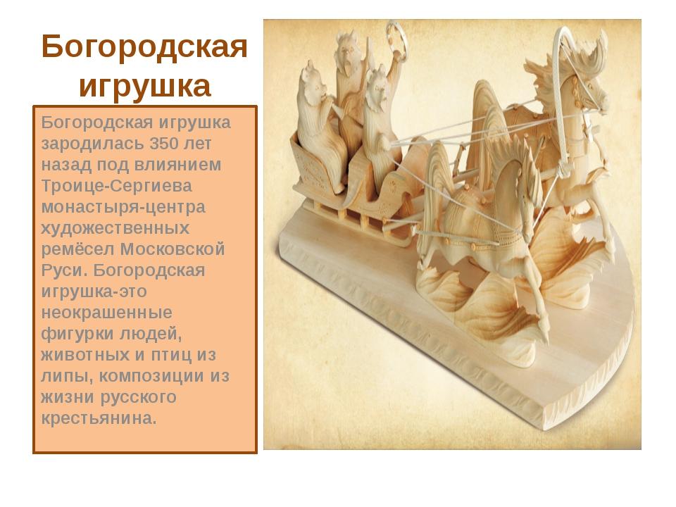 Богородская игрушка Богородская игрушка зародилась 350 лет назад под влиянием...