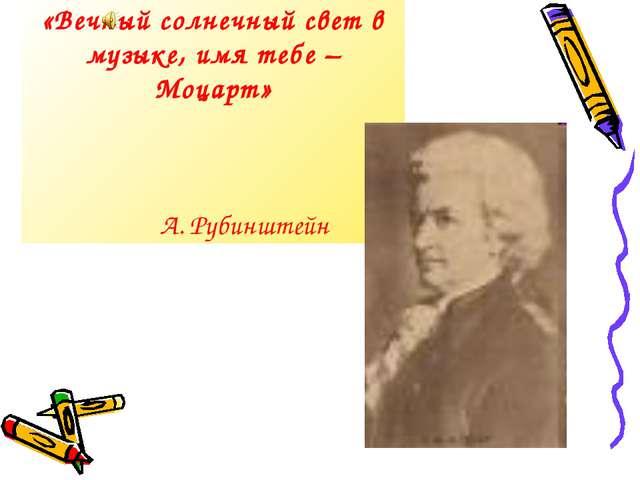 «Вечный солнечный свет в музыке, имя тебе – Моцарт» А. Рубинштейн