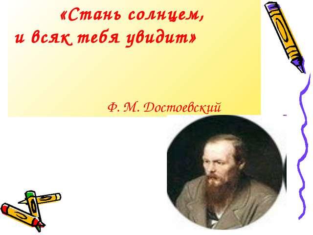 «Стань солнцем, и всяк тебя увидит» Ф. М. Достоевский