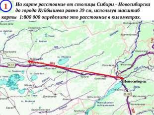 . . На карте расстояние от столицы Сибири - Новосибирска до города Куйбышева