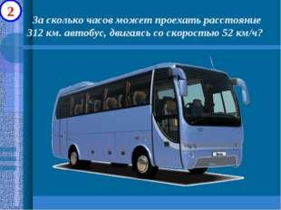 За сколько часов может проехать расстояние 312 км. автобус, двигаясь со скор
