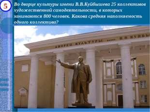 5 Во дворце культуры имени В.В.Куйбышева 25 коллективов художественной самоде