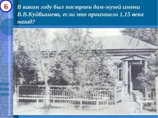 В каком году был построен дом-музей имени В.В.Куйбышева, если это произошло 1