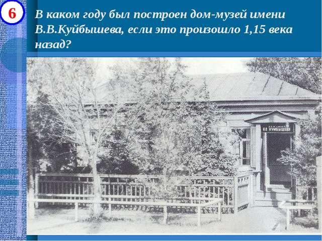 В каком году был построен дом-музей имени В.В.Куйбышева, если это произошло 1...