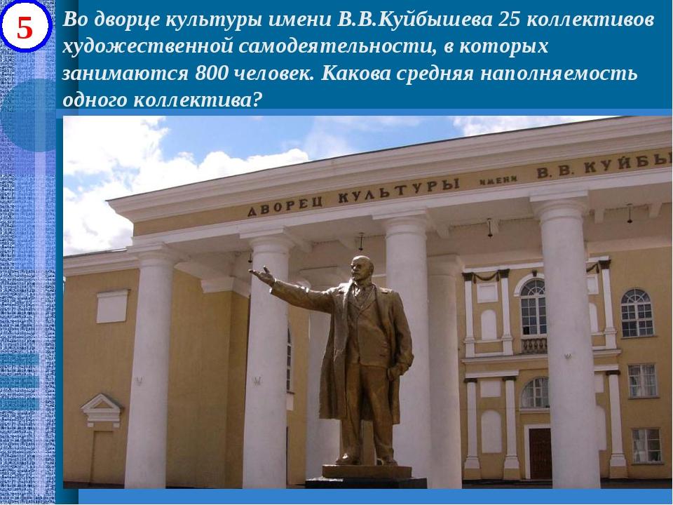 5 Во дворце культуры имени В.В.Куйбышева 25 коллективов художественной самоде...