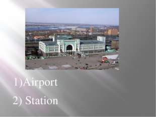 1)Airport 2) Station