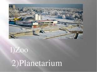 l)Zoo 2)Planetarium