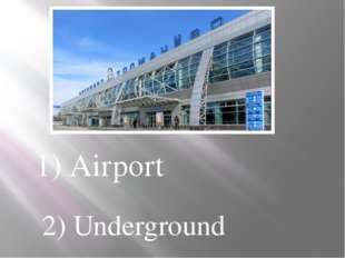 1) Airport 2) Underground