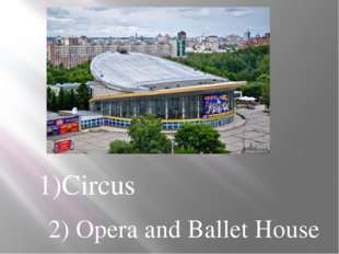 1)Circus 2) Opera and Ballet House