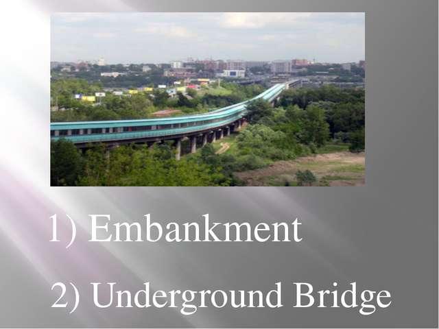 1) Embankment 2) Underground Bridge