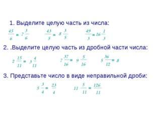 1. Выделите целую часть из числа: 45 6 = 5 43 = 49 3 = 2. .Выделите целую час