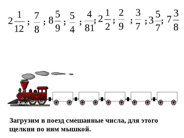 Загрузим в поезд смешанные числа, для этого щелкни по ним мышкой. ; ; ; ; ; ;...
