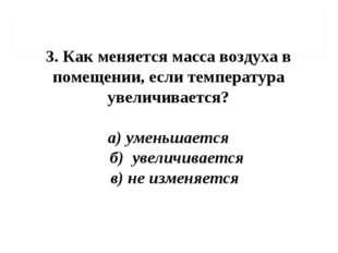 3. Как меняется масса воздуха в помещении, если температура увеличивается? а)