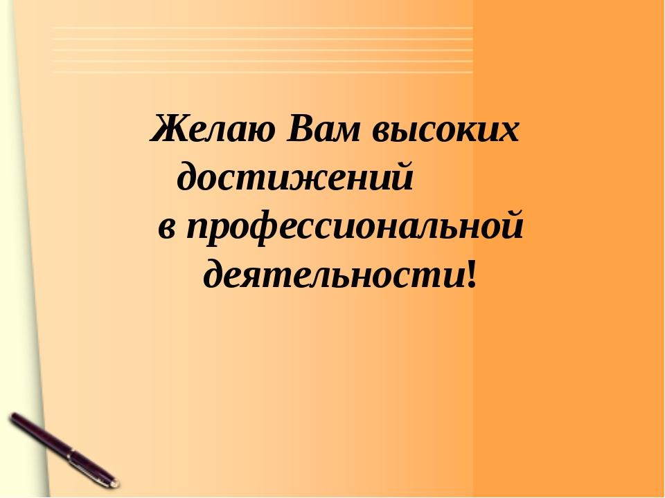 Желаю Вам высоких достижений в профессиональной деятельности!