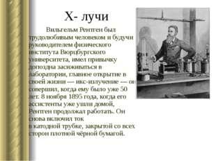 Х- лучи Вильгельм Рентген был трудолюбивым человеком и будучи руководителем