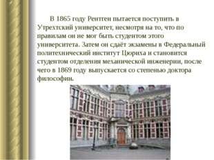 В1865 годуРентген пытается поступить в Утрехтский университет, несмотря на