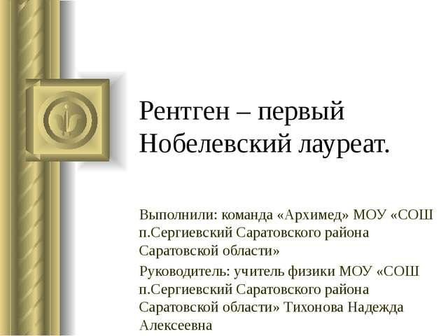 Рентген – первый Нобелевский лауреат. Выполнили: команда «Архимед» МОУ «СОШ п...