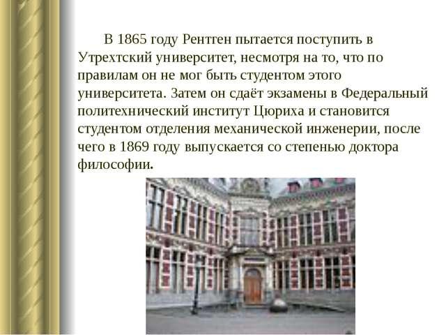 В1865 годуРентген пытается поступить в Утрехтский университет, несмотря на...