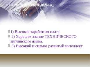 «+» работы сисадмина 1) Высокая заработная плата. 2) Хорошее знание ТЕХНИЧЕСК