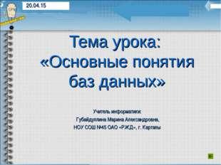 Тема урока: «Основные понятия баз данных» Учитель информатики: Губайдуллина