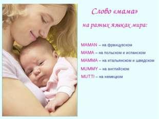 Слово «мама» на разных языках мира: MAMAN – на французском MAMA – на польском