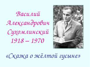 Василий Александрович Сухомлинский 1918 – 1970 «Сказка о жёлтой гусыне»
