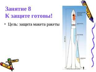 Занятие 8 К защите готовы! Цель: защита макета ракеты