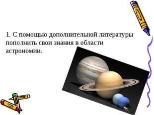 1. С помощью дополнительной литературы пополнить свои знания в области астрон