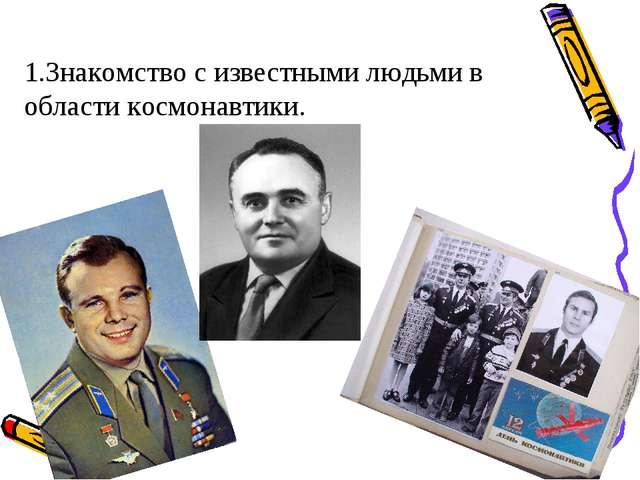 1.Знакомство с известными людьми в области космонавтики.