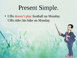 Present Simple. Uffo doesn't play football on Monday. Uffo rides his bike on