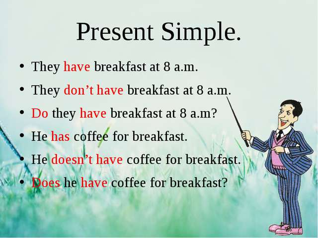 Present Simple. They have breakfast at 8 a.m. They don't have breakfast at 8...