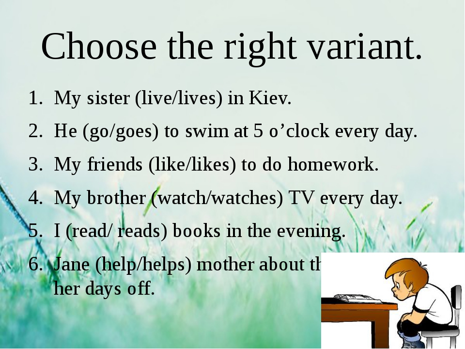 Choose the right variant. My sister (live/lives) in Kiev. He (go/goes) to swi...