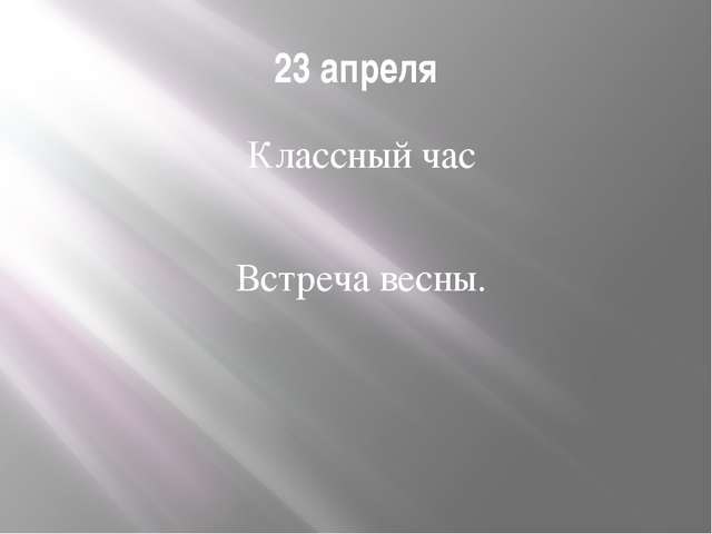 23 апреля Классный час Встреча весны.