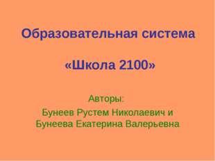 Образовательная система «Школа 2100» Авторы: Бунеев Рустем Николаевич и Бунее