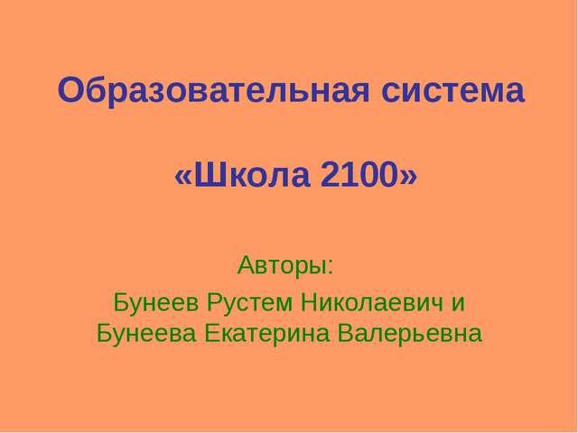 Образовательная система «Школа 2100» Авторы: Бунеев Рустем Николаевич и Бунее...