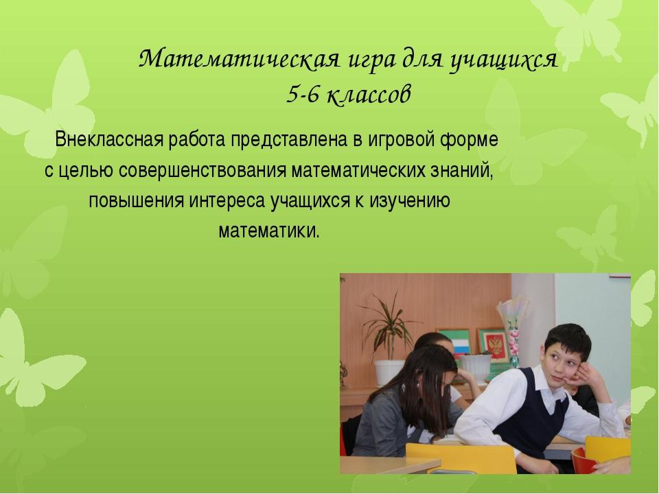 Математическая игра для учащихся 5-6 классов Внеклассная работа представлена...