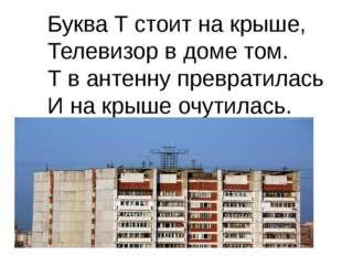 Буква Т стоит на крыше, Телевизор в доме том. Т в антенну превратилась И на