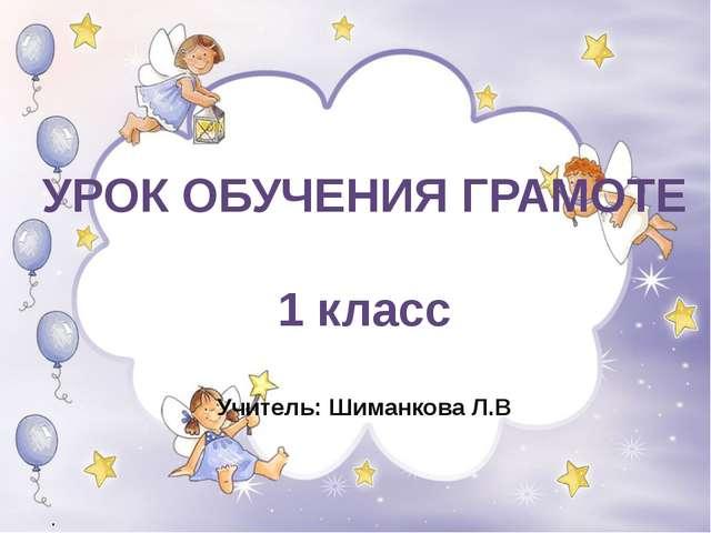 УРОК ОБУЧЕНИЯ ГРАМОТЕ 1 класс Учитель: Шиманкова Л.В .